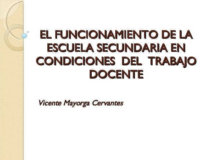 EL FUNCIONAMIENTO DE LA ESCUELA SECUNDARIA EN CONDICIONES  DEL  TRABAJO DOCENTE Vicente Mayorga Cervantes