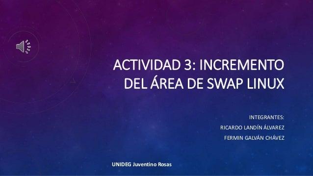 ACTIVIDAD 3: INCREMENTO DEL ÁREA DE SWAP LINUX INTEGRANTES: RICARDO LANDÍN ÁLVAREZ FERMIN GALVÁN CHÁVEZ UNIDEG Juventino R...