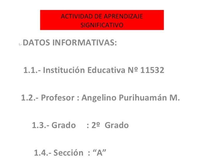 ACTIVIDAD DE APRENDIZAJE SIGNIFICATIVO I .-  DATOS INFORMATIVAS: 1.1.- Institución Educativa Nº 11532  1.2.- Profesor : An...