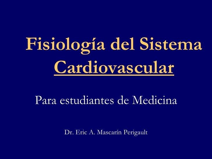Fisiología del Sistema  Cardiovascular Para estudiantes de Medicina Dr. Eric A. Mascarín Perigault