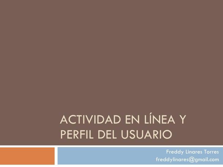 ACTIVIDAD EN LÍNEA Y PERFIL DEL USUARIO Freddy Linares Torres [email_address]