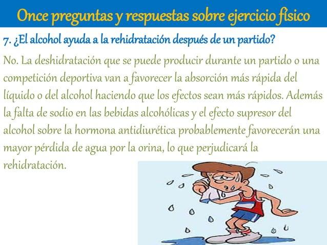 Once preguntas y respuestas sobre ejercicio físico 7. ¿El alcohol ayuda a la rehidratación después de un partido? No. La d...