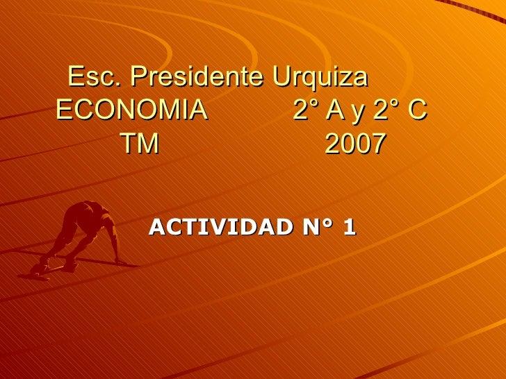 Esc. Presidente Urquiza  ECONOMIA  2° A y 2° C  TM  2007 ACTIVIDAD N° 1