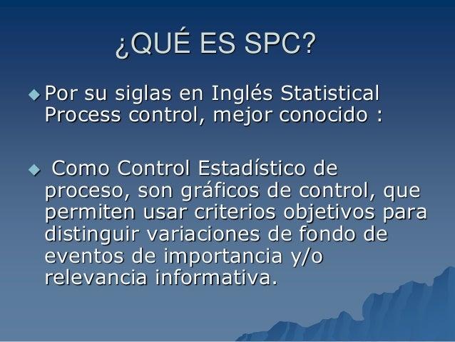 ¿QUÉ ES SPC?  Por su siglas en Inglés Statistical Process control, mejor conocido :  Como Control Estadístico de proceso...