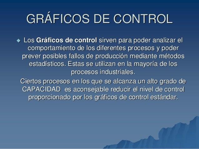 GRÁFICOS DE CONTROL  Los Gráficos de control sirven para poder analizar el comportamiento de los diferentes procesos y po...