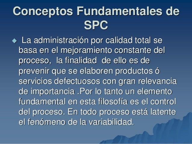 Conceptos Fundamentales de SPC  La administración por calidad total se basa en el mejoramiento constante del proceso, la ...
