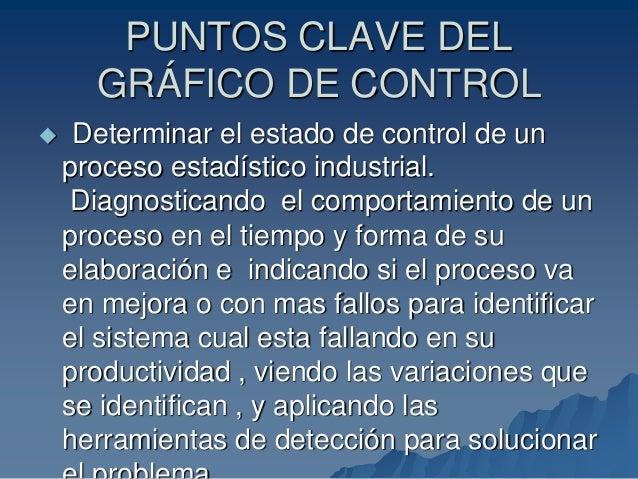 PUNTOS CLAVE DEL GRÁFICO DE CONTROL  Determinar el estado de control de un proceso estadístico industrial. Diagnosticando...
