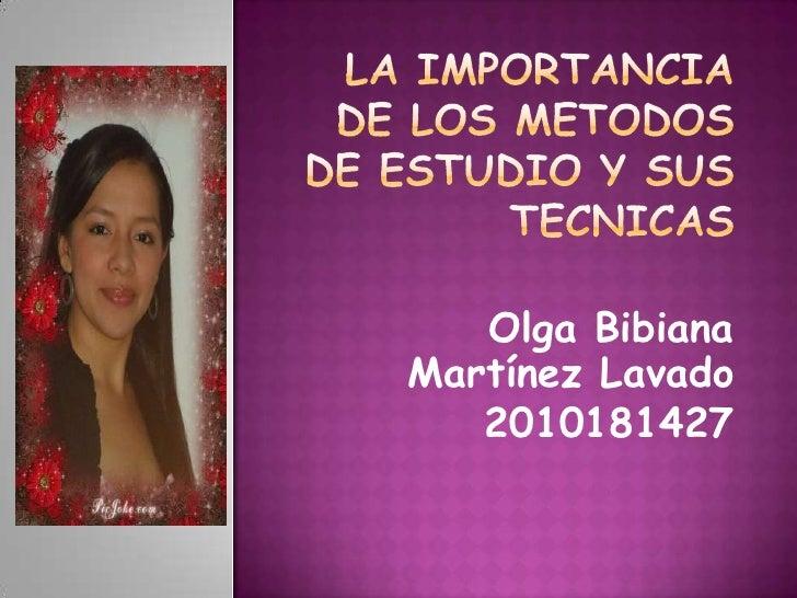 LA IMPORTANCIA DE LOS METODOS DE ESTUDIO Y SUS TECNICAS<br />Olga Bibiana Martínez Lavado<br />2010181427<br />