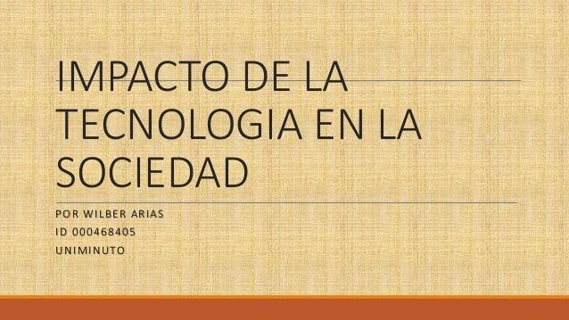 IMPACTO DE LA TECNOLOGIA EN LA SOCIEDAD POR WILBER ARIAS ID 000468405 UNIMINUTO