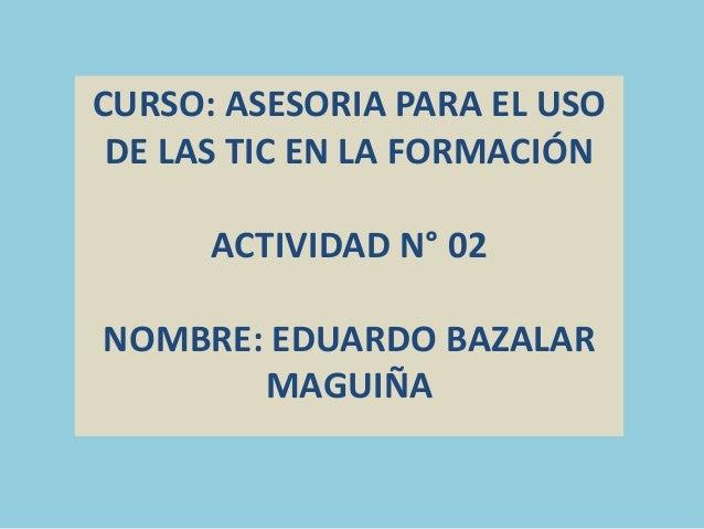 CURSO: ASESORIA PARA EL USO DE LAS TIC EN LA FORMACIÓN ACTIVIDAD N° 02 NOMBRE: EDUARDO BAZALAR MAGUIÑA
