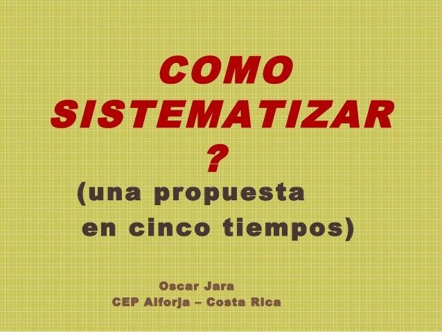 COMOSISTEMATIZAR?(una propuestaen cinco tiempos)Oscar JaraCEP Alforja – Costa Rica