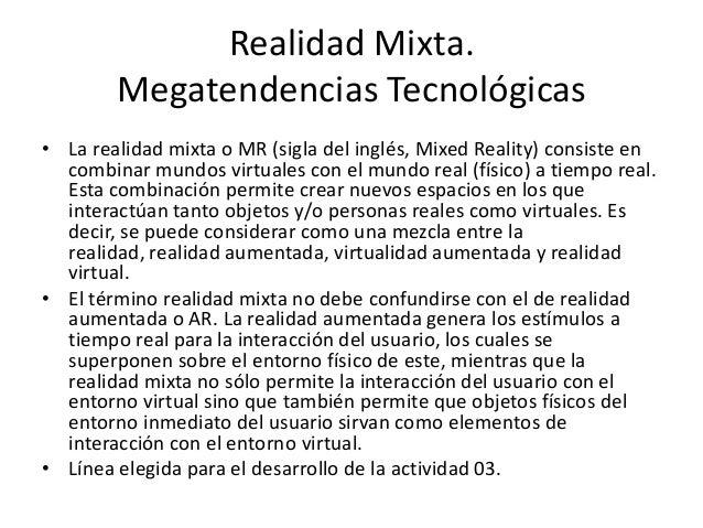 Realidad Mixta.Megatendencias Tecnológicas• La realidad mixta o MR (sigla del inglés, Mixed Reality) consiste encombinar m...