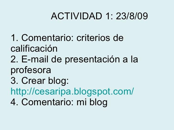 ACTIVIDAD 1: 23/8/09 1. Comentario: criterios de calificación 2. E-mail de presentación a la  profesora 3. Crear blog:  ...