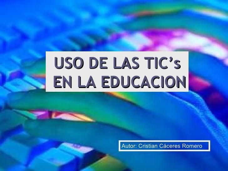 USO DE LAS TIC's EN LA EDUCACION Autor: Cristian Cáceres Romero