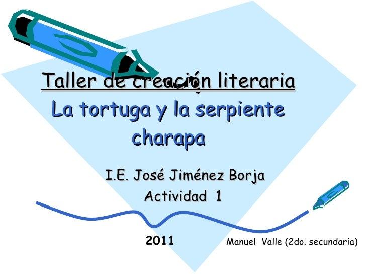 Taller de creación literaria La tortuga y la serpiente charapa I.E. José Jiménez Borja Actividad  1 2011 Manuel  Valle (2d...