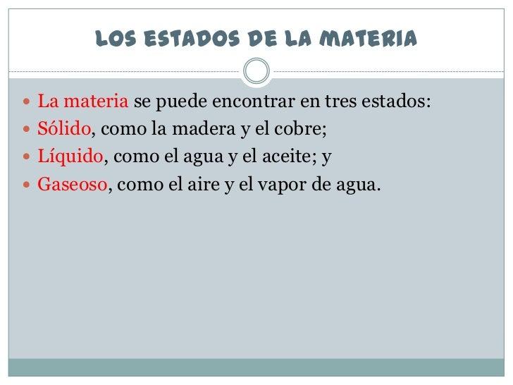Los estados de la materia La materia se puede encontrar en tres estados: Sólido, como la madera y el cobre; Líquido, co...