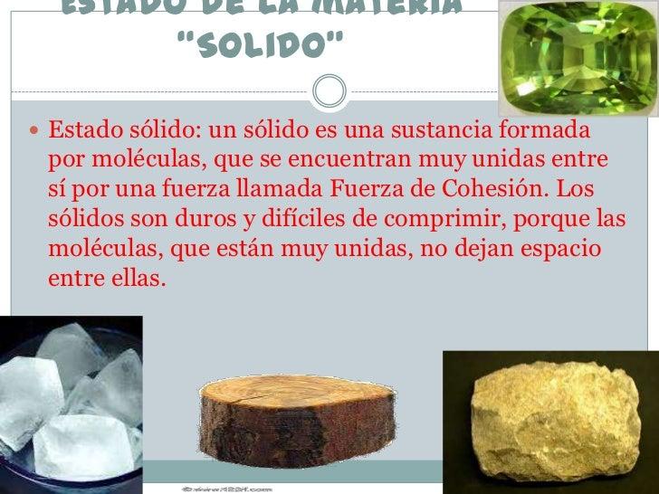 """Estado de la materia        """"Solido"""" Estado sólido: un sólido es una sustancia formada por moléculas, que se encuentran m..."""