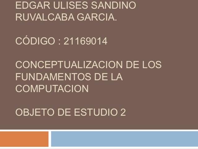 EDGAR ULISES SANDINORUVALCABA GARCIA.CÓDIGO : 21169014CONCEPTUALIZACION DE LOSFUNDAMENTOS DE LACOMPUTACIONOBJETO DE ESTUDI...
