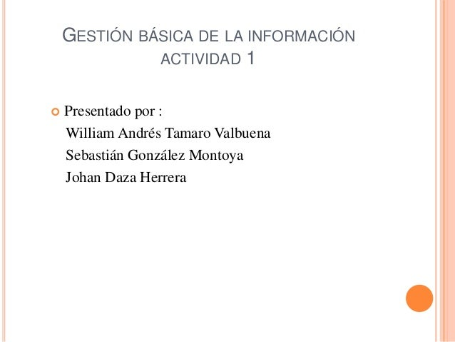 GESTIÓN BÁSICA DE LA INFORMACIÓN              ACTIVIDAD 1   Presentado por :    William Andrés Tamaro Valbuena    Sebasti...