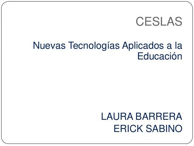 CESLAS Nuevas Tecnologías Aplicados a la Educación LAURA BARRERA ERICK SABINO