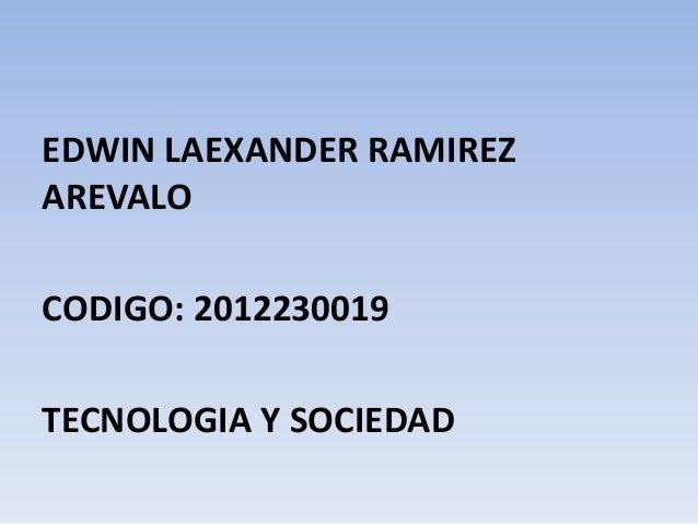 EDWIN LAEXANDER RAMIREZ AREVALO CODIGO: 2012230019 TECNOLOGIA Y SOCIEDAD