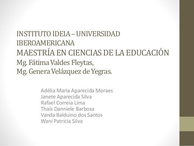 INSTITUTOIDEIA–UNIVERSIDAD IBEROAMERICANA MAESTRÍAEN CIENCIASDE LA EDUCACIÓN Mg. FátimaValdesFleytas, Mg. GeneraVelázquezd...