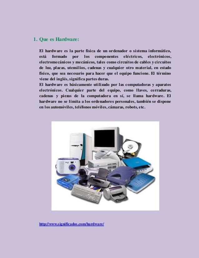 1. Que es Hardware: El hardware es la parte física de un ordenador o sistema informático, está formado por los componentes...
