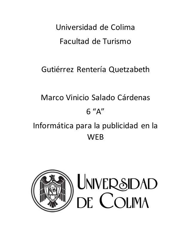 """Universidad de Colima Facultad de Turismo Gutiérrez Rentería Quetzabeth Marco Vinicio Salado Cárdenas 6 """"A"""" Informática pa..."""
