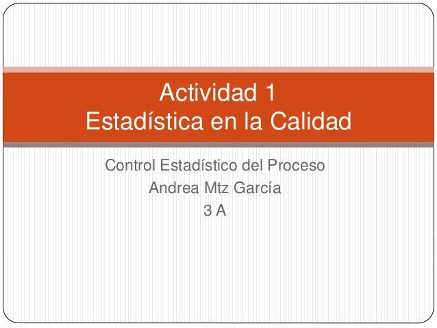 Control Estadístico del Proceso Andrea Mtz García 3 A Actividad 1 Estadística en la Calidad