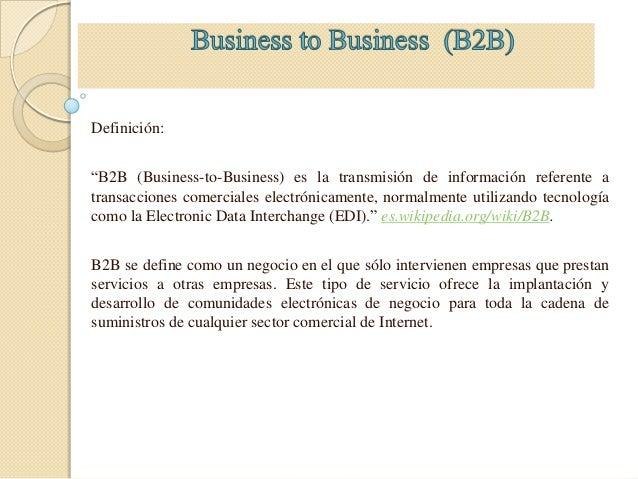 """Definición:""""B2B (Business-to-Business) es la transmisión de información referente atransacciones comerciales electrónicame..."""
