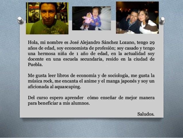 Hola, mi nombre es José Alejandro Sánchez Lozano, tengo 29  años de edad, soy economista de profesión; soy casado y tengo ...