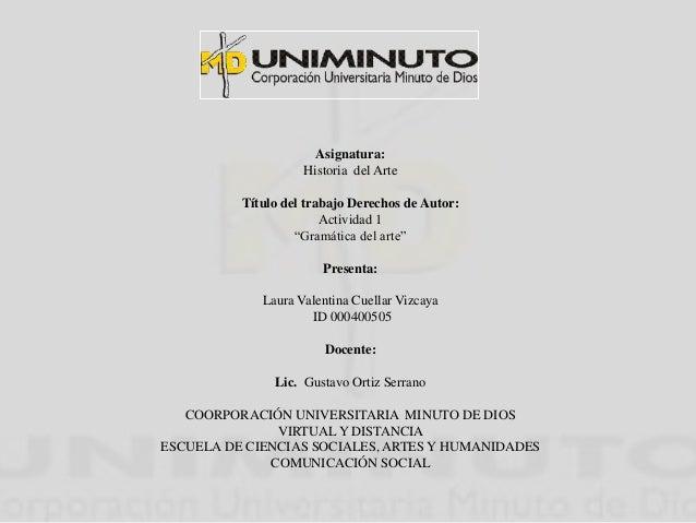 """Asignatura:  Historia del Arte  Título del trabajo Derechos de Autor:  Actividad 1  """"Gramática del arte""""  Presenta:  Laura..."""