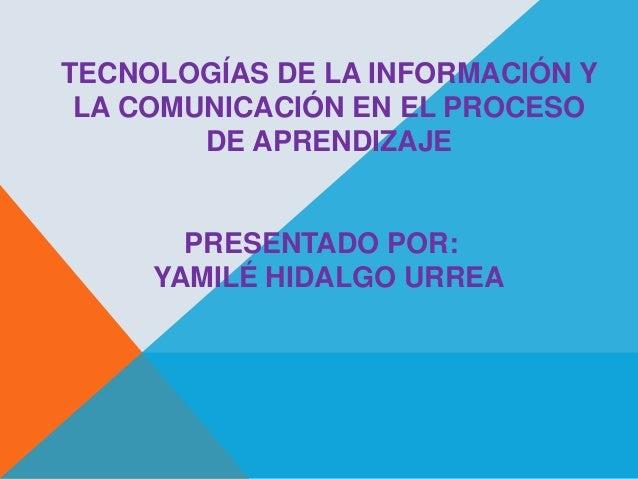 TECNOLOGÍAS DE LA INFORMACIÓN Y LA COMUNICACIÓN EN EL PROCESO DE APRENDIZAJE  PRESENTADO POR: YAMILÉ HIDALGO URREA