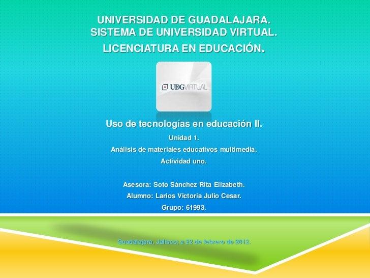 UNIVERSIDAD DE GUADALAJARA.SISTEMA DE UNIVERSIDAD VIRTUAL. LICENCIATURA EN EDUCACIÓN.  Uso de tecnologías en educación II....