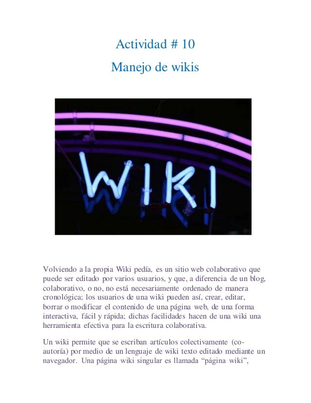 Actividad # 10 Manejo de wikis Volviendo a la propia Wiki pedía, es un sitio web colaborativo que puede ser editado por va...