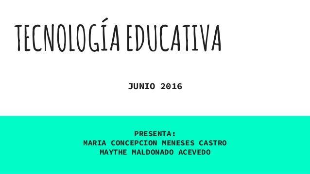 TECNOLOGÍAEDUCATIVA JUNIO 2016 PRESENTA: MARIA CONCEPCION MENESES CASTRO MAYTHE MALDONADO ACEVEDO
