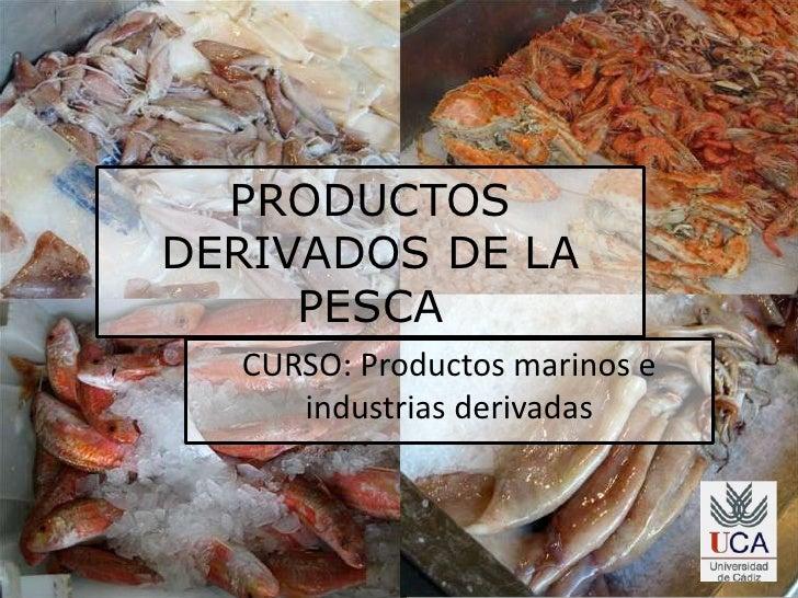 PRODUCTOS DERIVADOS DE LA PESCA<br />CURSO: Productos marinos e industrias derivadas<br />