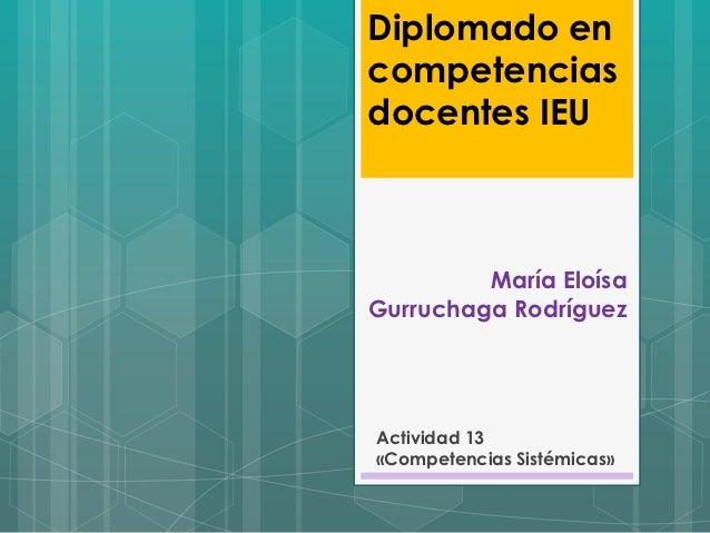Diplomado encompetenciasdocentes IEU         María EloísaGurruchaga RodríguezActividad 13«Competencias Sistémicas»