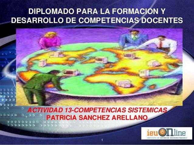 DIPLOMADO PARA LA FORMACION YDESARROLLO DE COMPETENCIAS DOCENTES   ACTIVIDAD 13-COMPETENCIAS SISTEMICAS        PATRICIA SA...