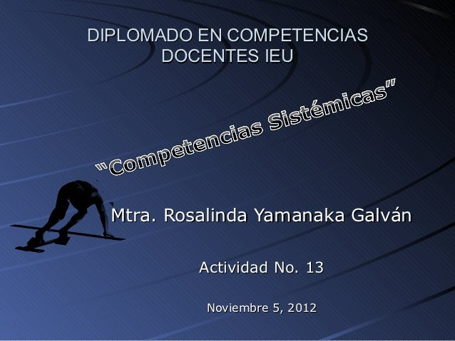 DIPLOMADO EN COMPETENCIAS       DOCENTES IEU  Mtra. Rosalinda Yamanaka Galván           Actividad No. 13           Noviemb...