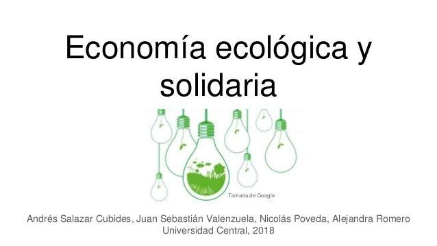 Economía ecológica y solidaria Andrés Salazar Cubides, Juan Sebastián Valenzuela, Nicolás Poveda, Alejandra Romero Univers...