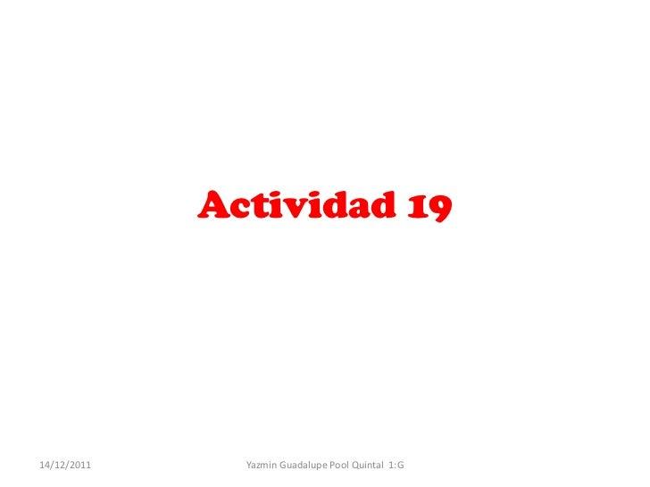 Actividad 1914/12/2011     Yazmin Guadalupe Pool Quintal 1:G