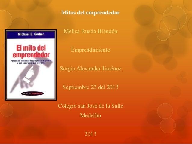 Mitos del emprendedor Melisa Rueda Blandón Emprendimiento Sergio Alexander Jiménez Septiembre 22 del 2013 Colegio san José...