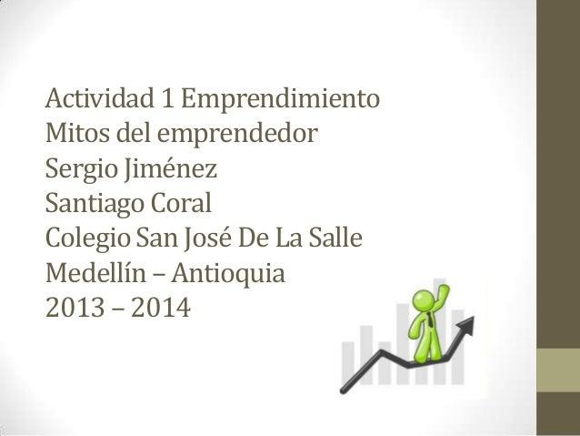 Actividad 1 Emprendimiento Mitos del emprendedor Sergio Jiménez Santiago Coral Colegio San José De La Salle Medellín – Ant...