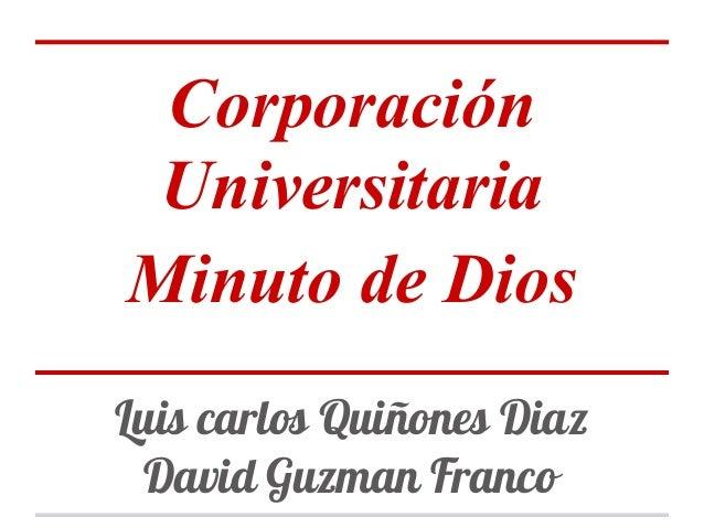 Corporación Universitaria Minuto de Dios Luis carlos Quiñones Diaz David Guzman Franco