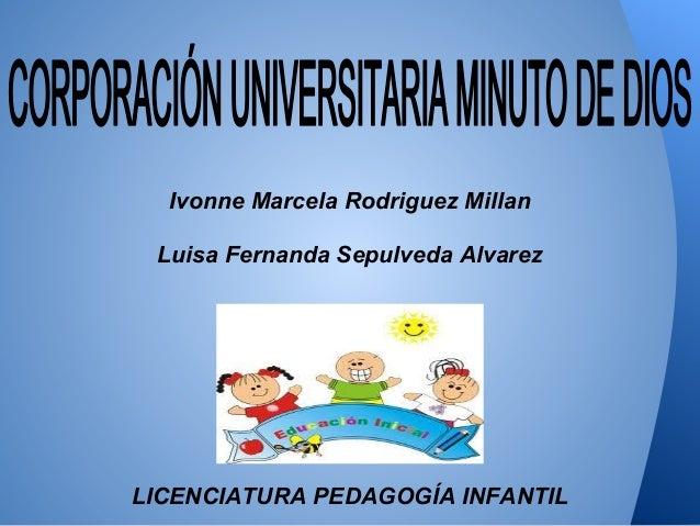 Ivonne Marcela Rodriguez Millan Luisa Fernanda Sepulveda Alvarez LICENCIATURA PEDAGOGÍA INFANTIL