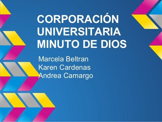 CORPORACIÓN UNIVERSITARIA MINUTO DE DIOS Marcela Beltran Karen Cardenas Andrea Camargo