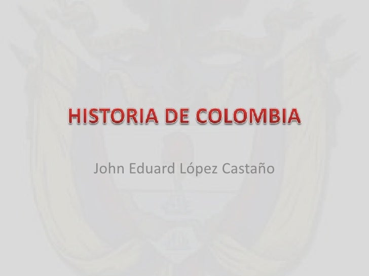 HISTORIA DE COLOMBIA<br />John Eduard López Castaño<br />