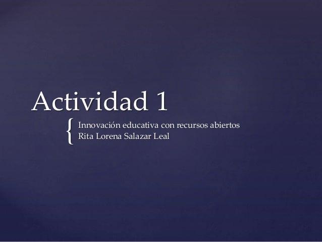 Actividad 1  {  Innovación educativa con recursos abiertos  Rita Lorena Salazar Leal