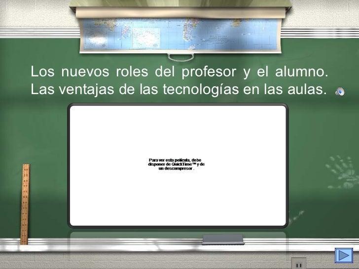 Los nuevos roles del profesor y el alumno.Las ventajas de las tecnologías en las aulas.